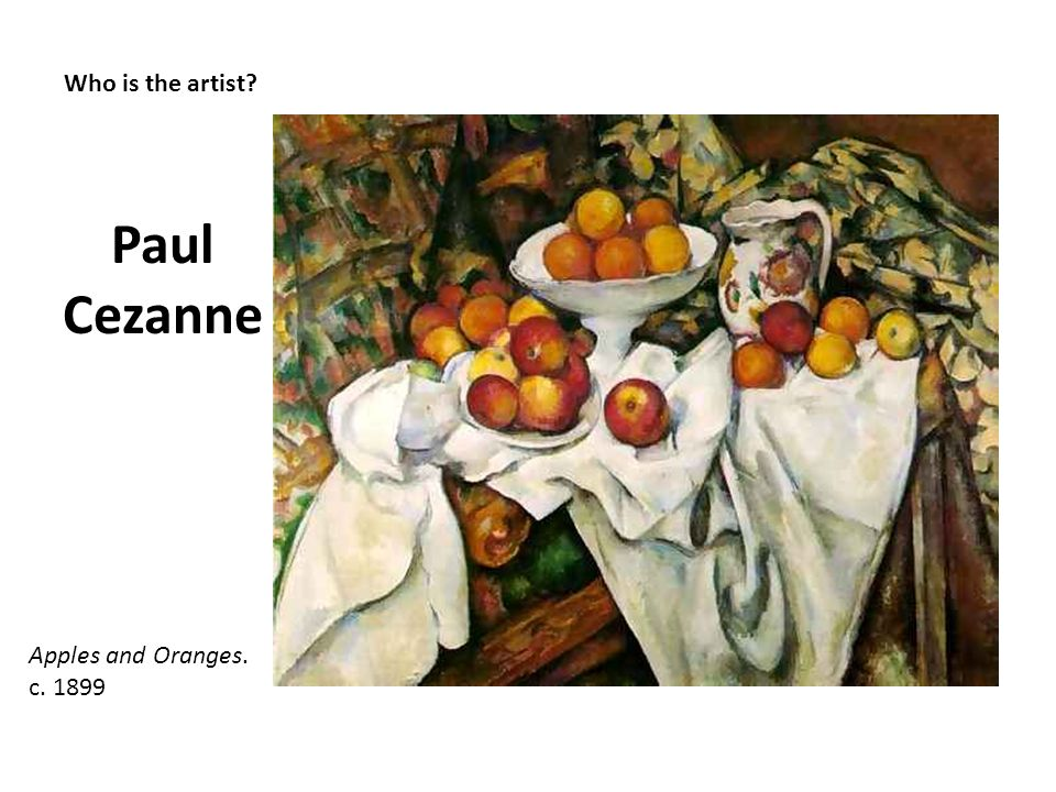 Paul Cezanne Who is the artist Apples and Oranges. c. 1899