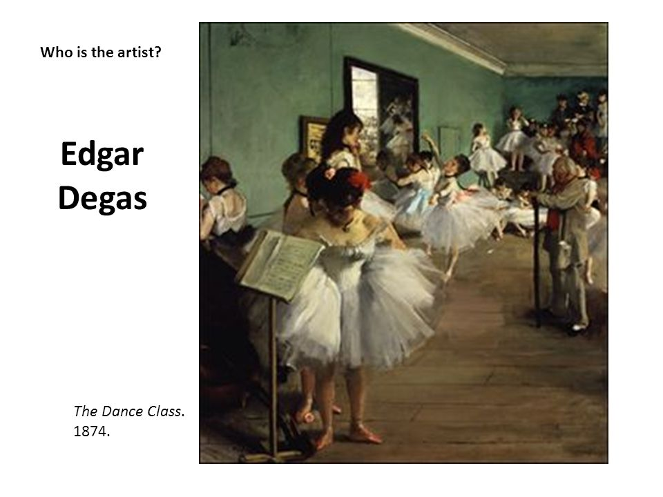 Edgar Degas Who is the artist The Dance Class. 1874.