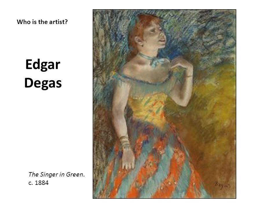 Edgar Degas Who is the artist The Singer in Green. c. 1884