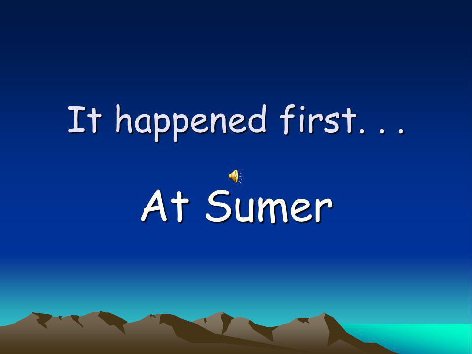 It happened first. . . At Sumer
