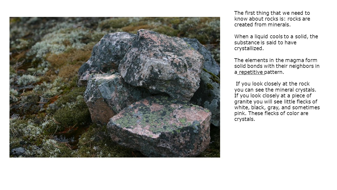 The first thing that we need to know about rocks is: rocks are created from minerals.
