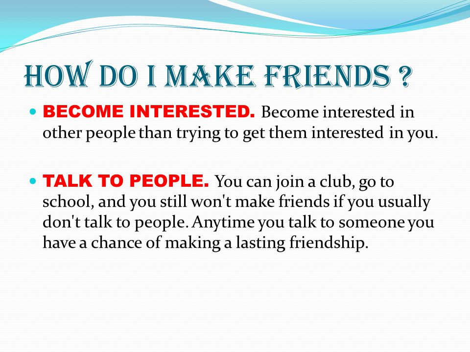 How do I make friends BECOME INTERESTED. Become interested in other people than trying to get them interested in you.