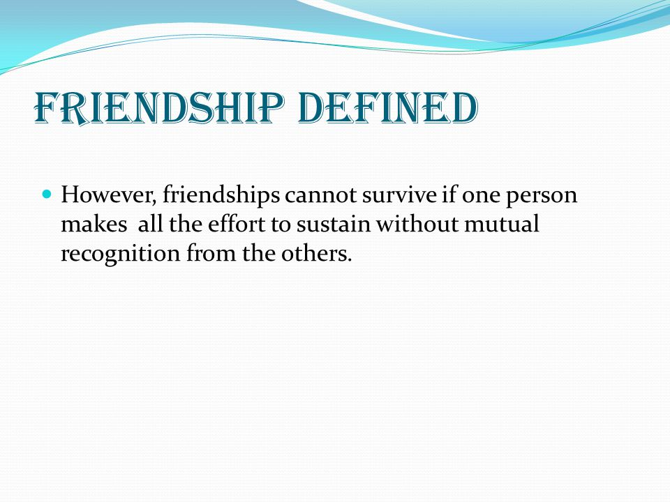 Friendship defined However, friendships cannot survive if one person makes all the effort to sustain without mutual recognition from the others.