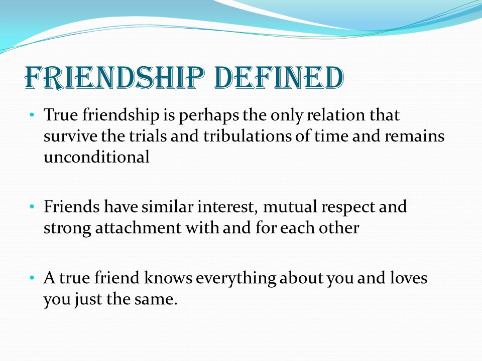 Friendship defined True friendship is perhaps the only relation that survive the trials and tribulations of time and remains unconditional.