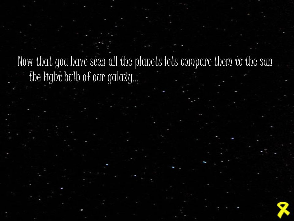 Now that you have seen all the planets lets compare them to the sun the light bulb of our galaxy…