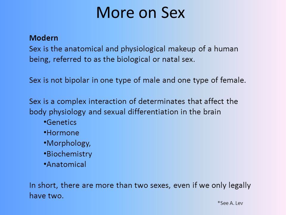 More on Sex Modern. Sex is the anatomical and physiological makeup of a human being, referred to as the biological or natal sex.