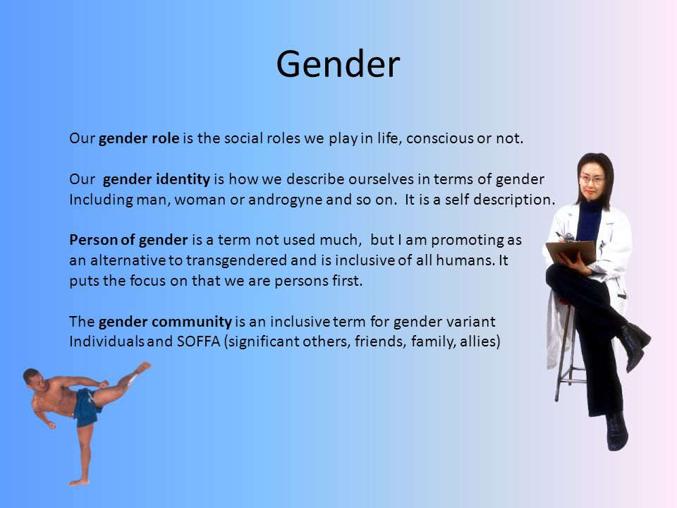 Gender Our gender role is the social roles we play in life, conscious or not. Our gender identity is how we describe ourselves in terms of gender.