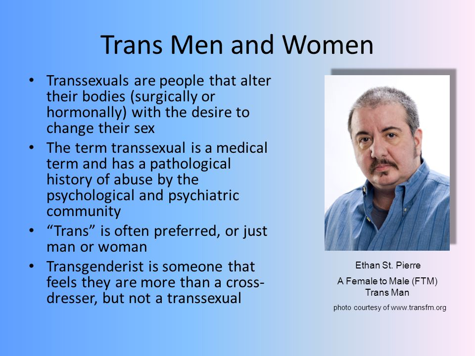 Trans Men and Women Transsexuals are people that alter their bodies (surgically or hormonally) with the desire to change their sex.