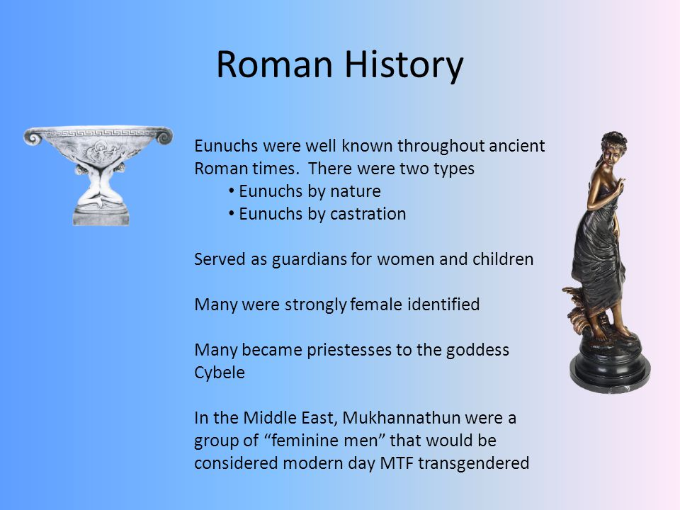Roman History Eunuchs were well known throughout ancient Roman times. There were two types. Eunuchs by nature.
