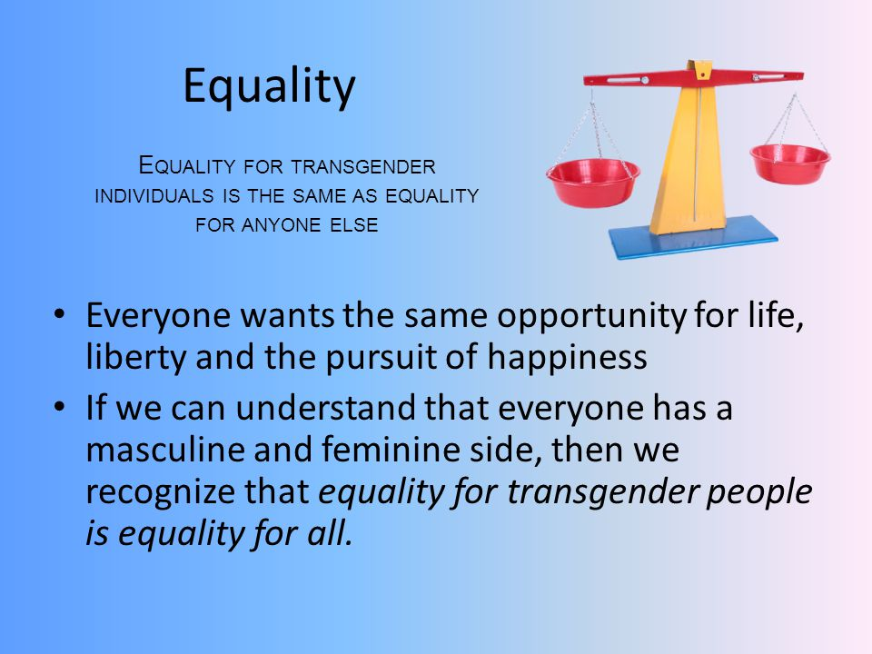 Equality Equality for transgender individuals is the same as equality for anyone else.