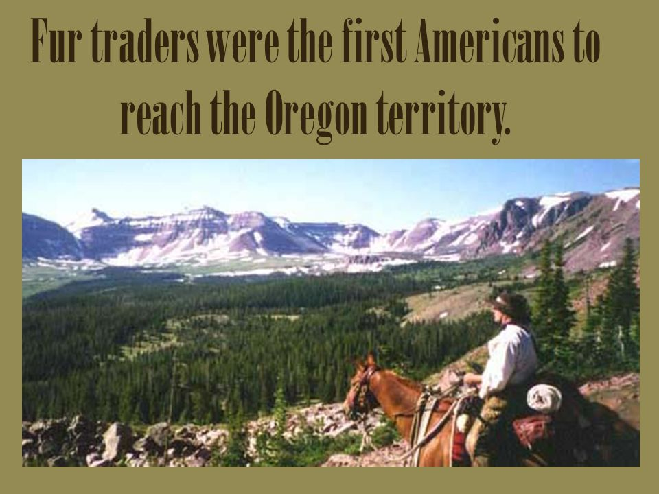Fur traders were the first Americans to reach the Oregon territory.