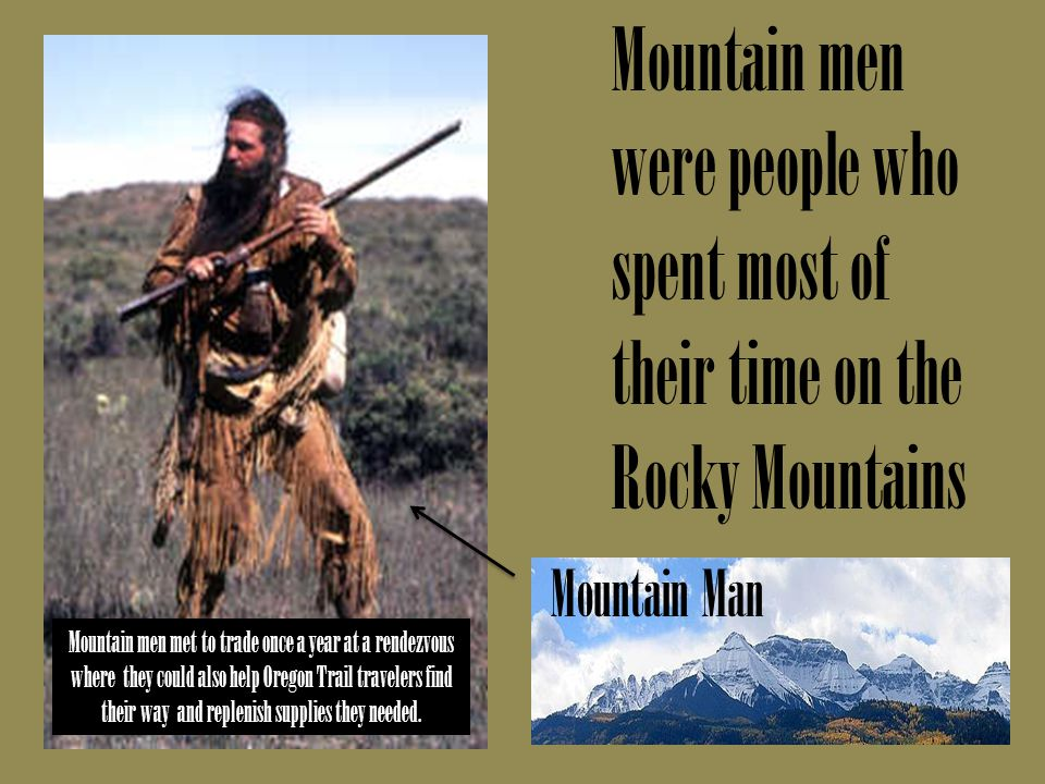 Mountain men were people who spent most of their time on the Rocky Mountains