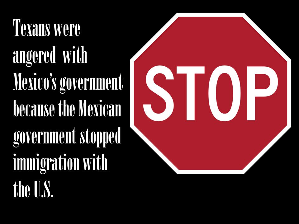 Texans were angered with Mexico's government because the Mexican government stopped immigration with the U.S.