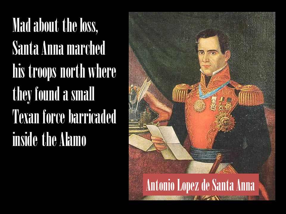 Mad about the loss, Santa Anna marched his troops north where they found a small Texan force barricaded inside the Alamo