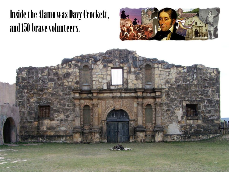 Inside the Alamo was Davy Crockett, and 150 brave volunteers.
