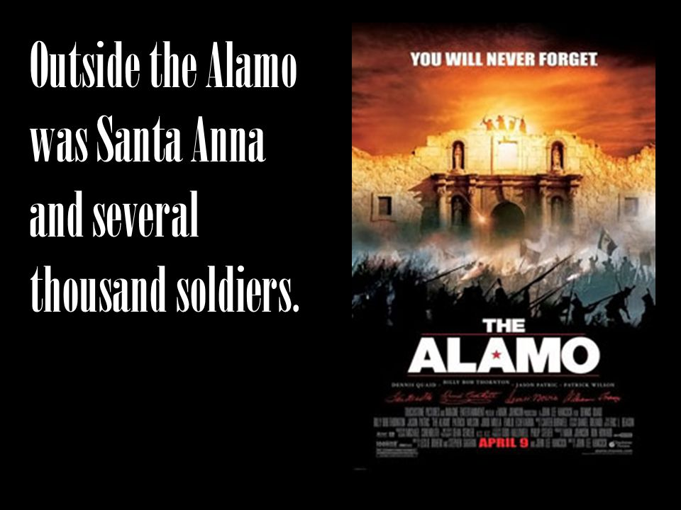 Outside the Alamo was Santa Anna and several thousand soldiers.