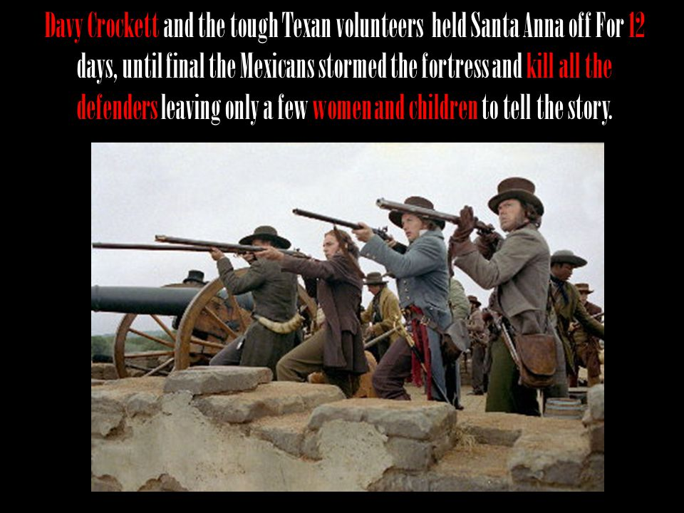 Davy Crockett and the tough Texan volunteers held Santa Anna off For 12 days, until final the Mexicans stormed the fortress and kill all the defenders leaving only a few women and children to tell the story.