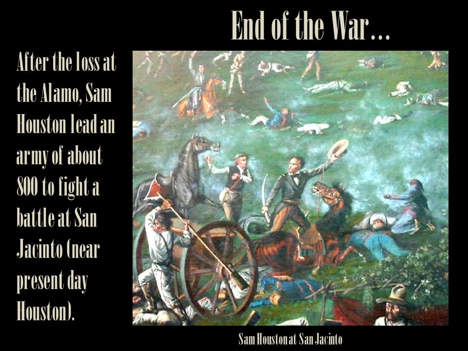 End of the War… After the loss at the Alamo, Sam Houston lead an army of about 800 to fight a battle at San Jacinto (near present day Houston).