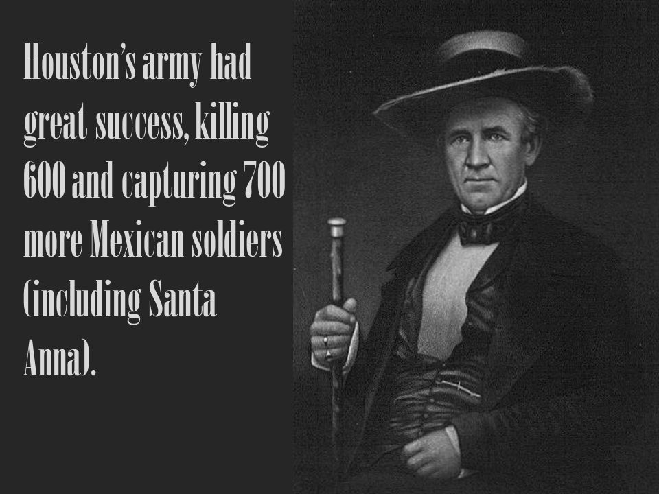 Houston's army had great success, killing 600 and capturing 700 more Mexican soldiers (including Santa Anna).