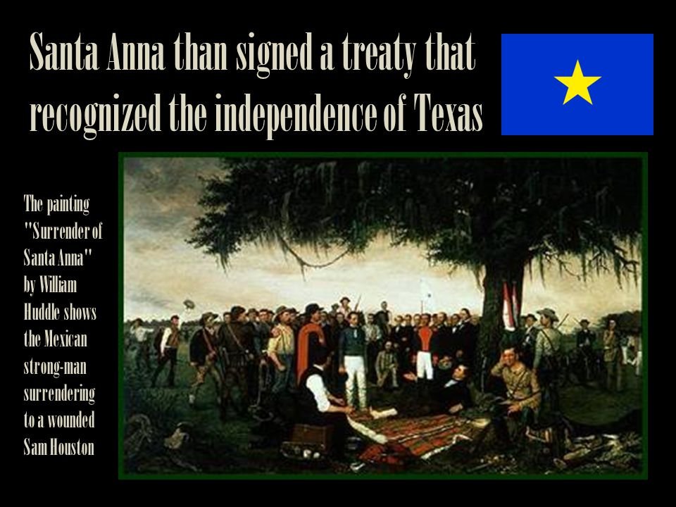 Santa Anna than signed a treaty that recognized the independence of Texas