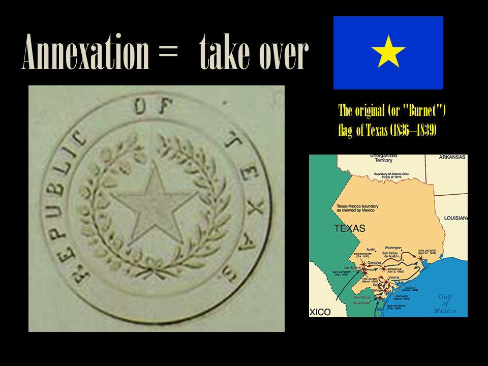 Annexation = take over The original (or Burnet ) flag of Texas (1836–1839)