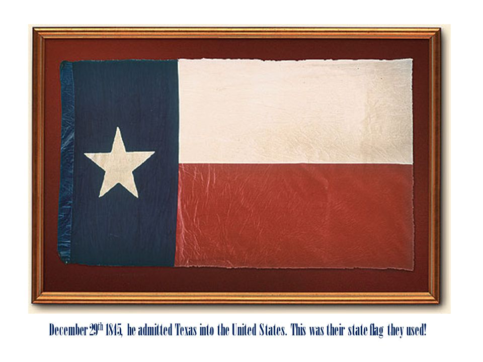 December 29th 1845, he admitted Texas into the United States