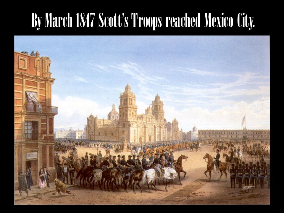 By March 1847 Scott's Troops reached Mexico City.