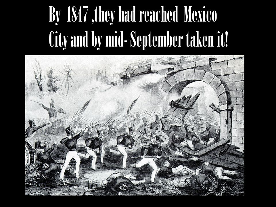 By 1847 ,they had reached Mexico City and by mid- September taken it!