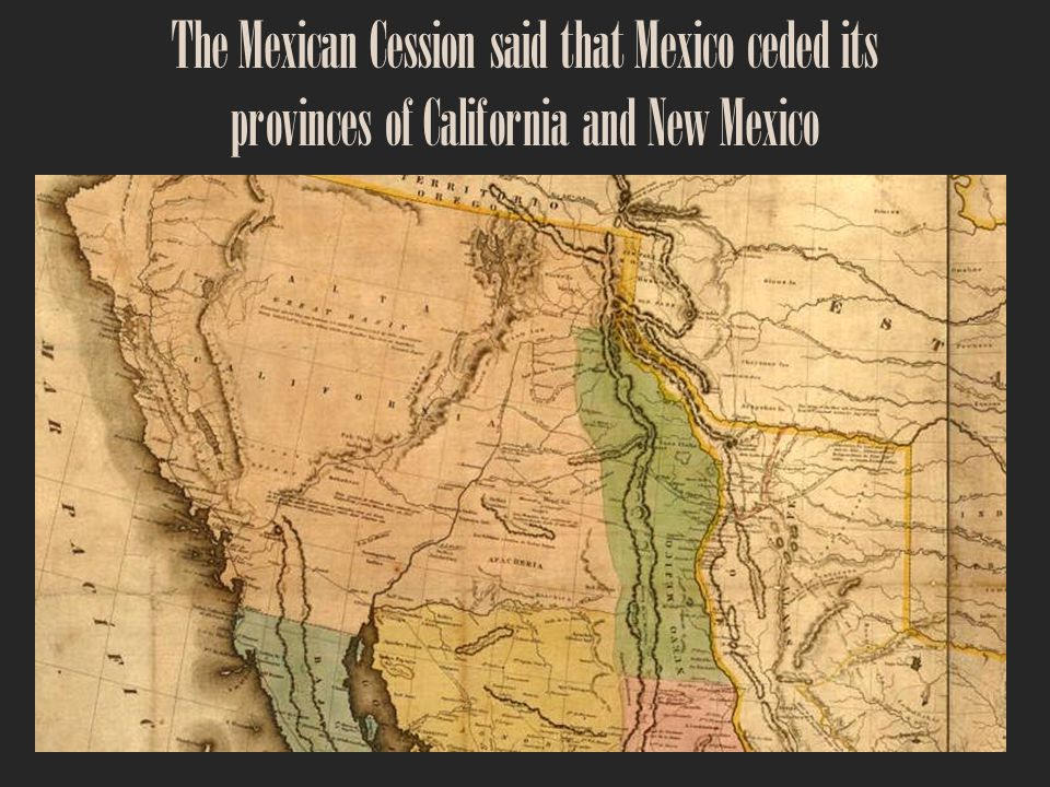 The Mexican Cession said that Mexico ceded its provinces of California and New Mexico
