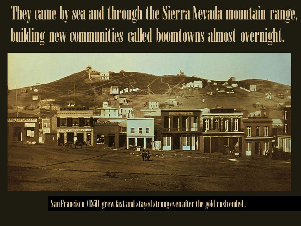They came by sea and through the Sierra Nevada mountain range, building new communities called boomtowns almost overnight.