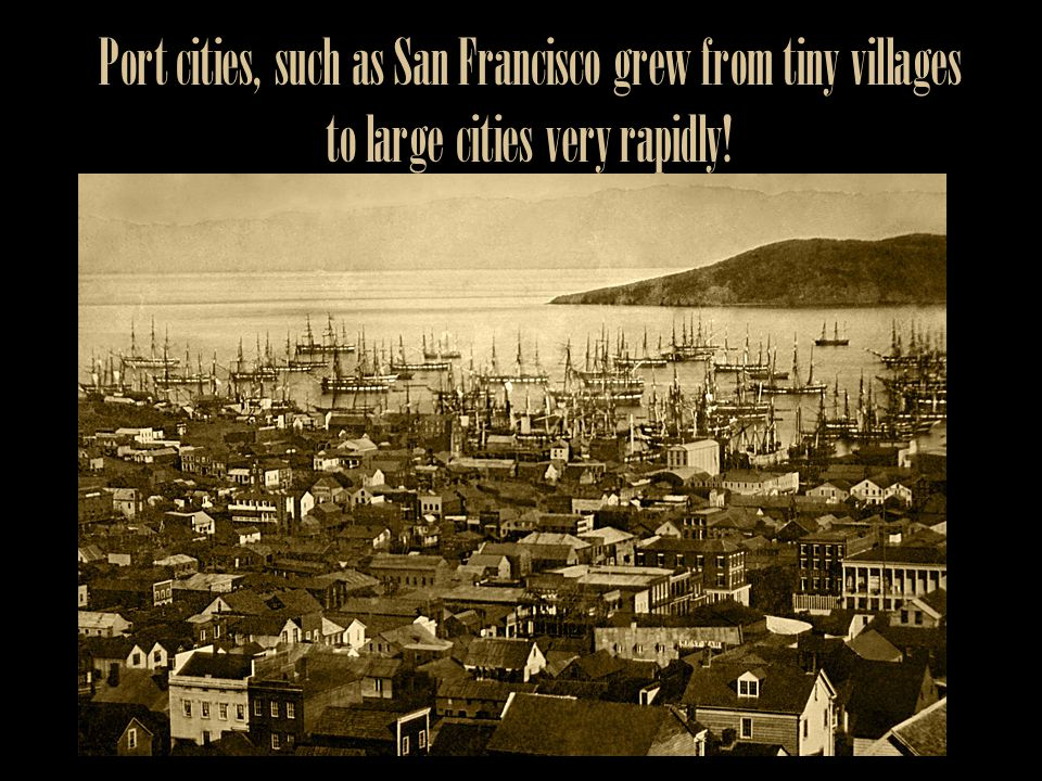 Port cities, such as San Francisco grew from tiny villages to large cities very rapidly!