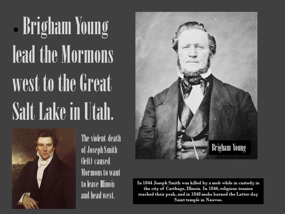 Brigham Young lead the Mormons west to the Great Salt Lake in Utah.