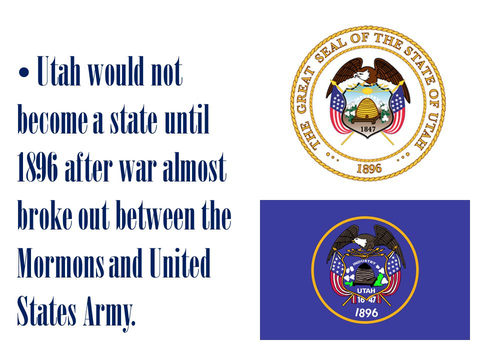 Utah would not become a state until 1896 after war almost broke out between the Mormons and United States Army.