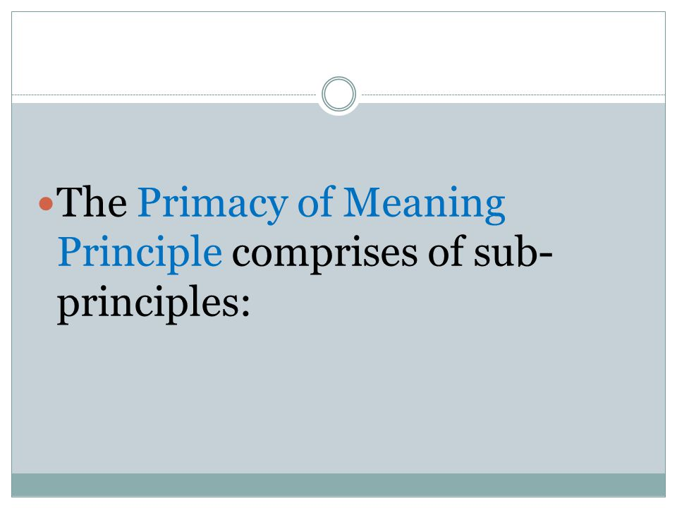 The Primacy of Meaning Principle comprises of sub-principles: