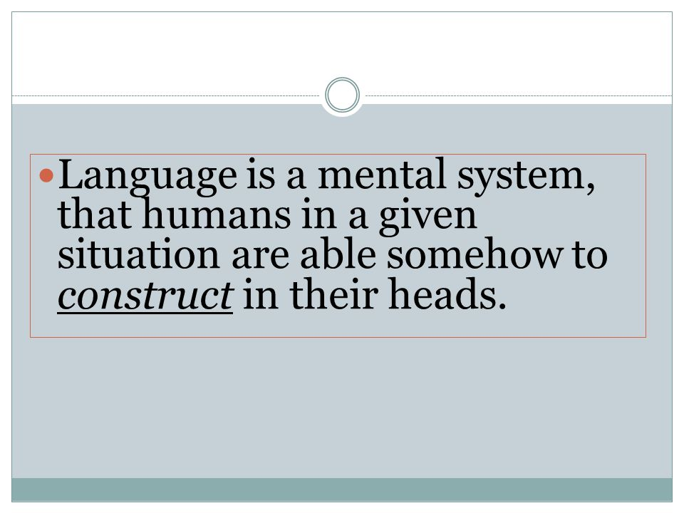 Language is a mental system, that humans in a given situation are able somehow to construct in their heads.
