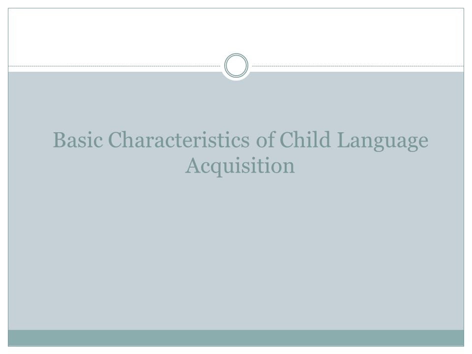 Basic Characteristics of Child Language Acquisition