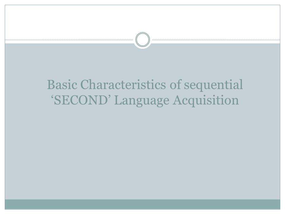 Basic Characteristics of sequential 'SECOND' Language Acquisition