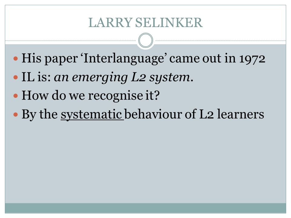 LARRY SELINKER His paper 'Interlanguage' came out in 1972