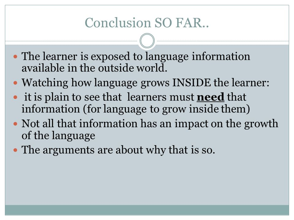 Conclusion SO FAR.. The learner is exposed to language information available in the outside world. Watching how language grows INSIDE the learner: