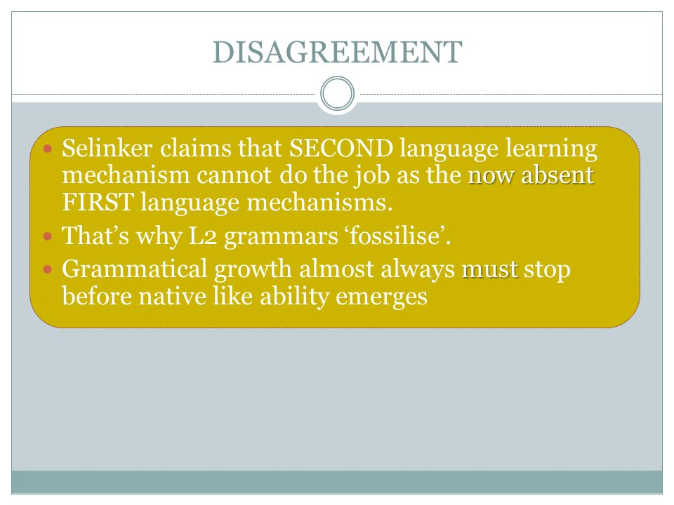 DISAGREEMENT Selinker claims that SECOND language learning mechanism cannot do the job as the now absent FIRST language mechanisms.