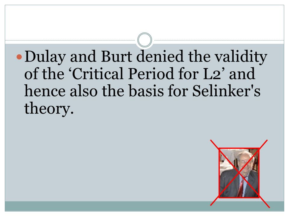 Dulay and Burt denied the validity of the 'Critical Period for L2' and hence also the basis for Selinker s theory.