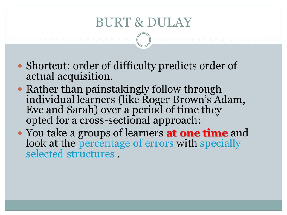 BURT & DULAY Shortcut: order of difficulty predicts order of actual acquisition.