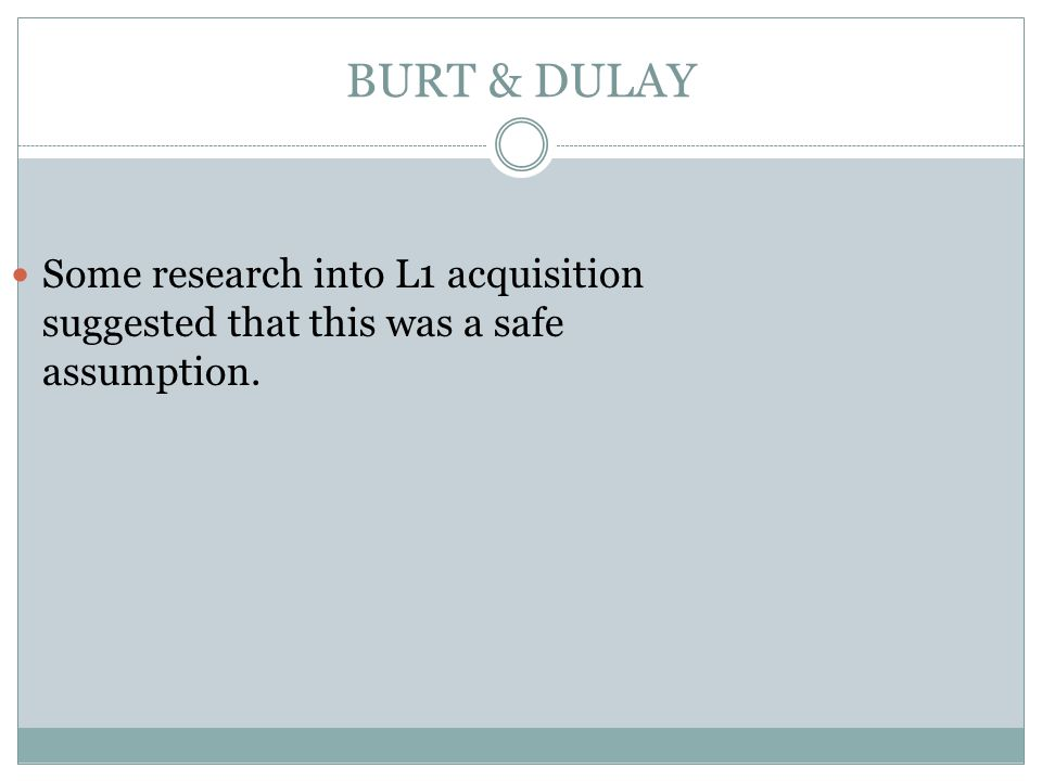 BURT & DULAY Some research into L1 acquisition suggested that this was a safe assumption.