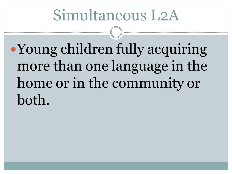 Simultaneous L2A Young children fully acquiring more than one language in the home or in the community or both.