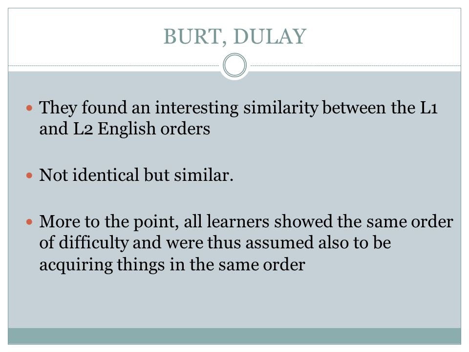 BURT, DULAY They found an interesting similarity between the L1 and L2 English orders. Not identical but similar.