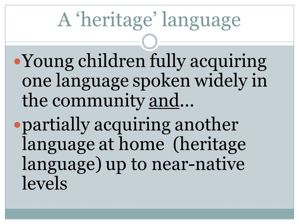 A 'heritage' language Young children fully acquiring one language spoken widely in the community and...