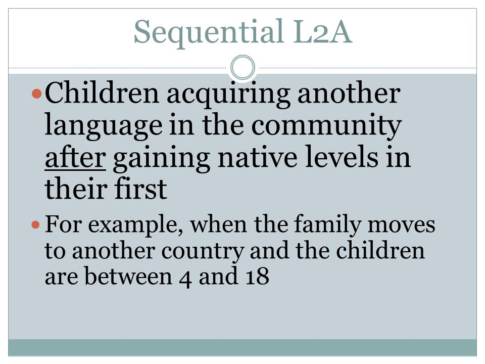 Sequential L2A Children acquiring another language in the community after gaining native levels in their first.