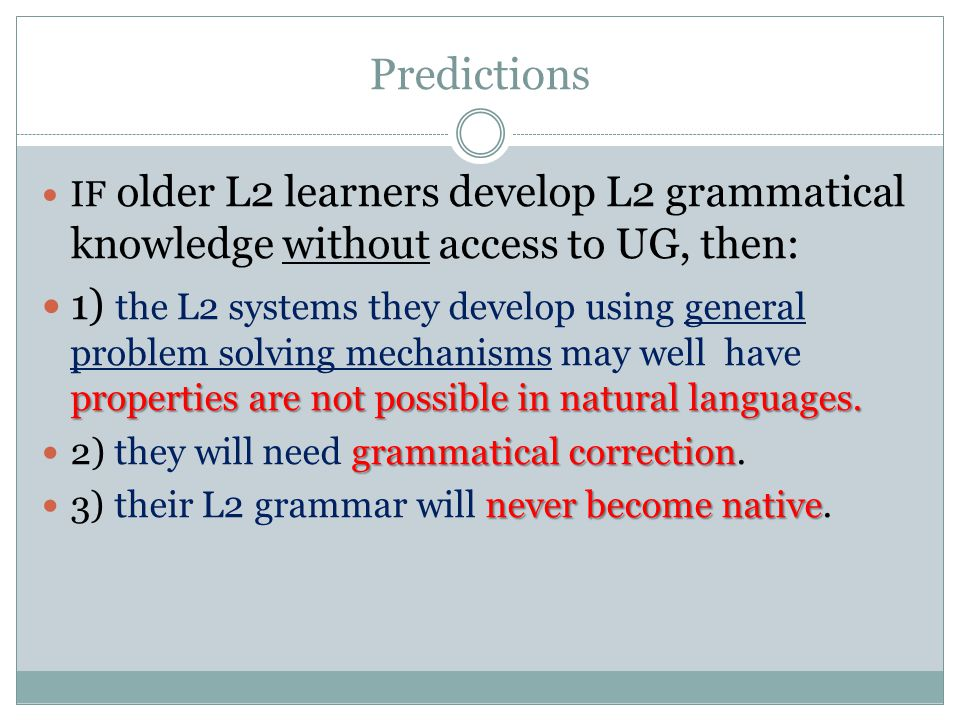 Predictions IF older L2 learners develop L2 grammatical knowledge without access to UG, then: