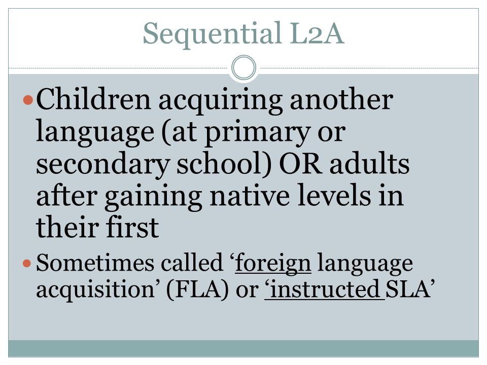 Sequential L2A Children acquiring another language (at primary or secondary school) OR adults after gaining native levels in their first.