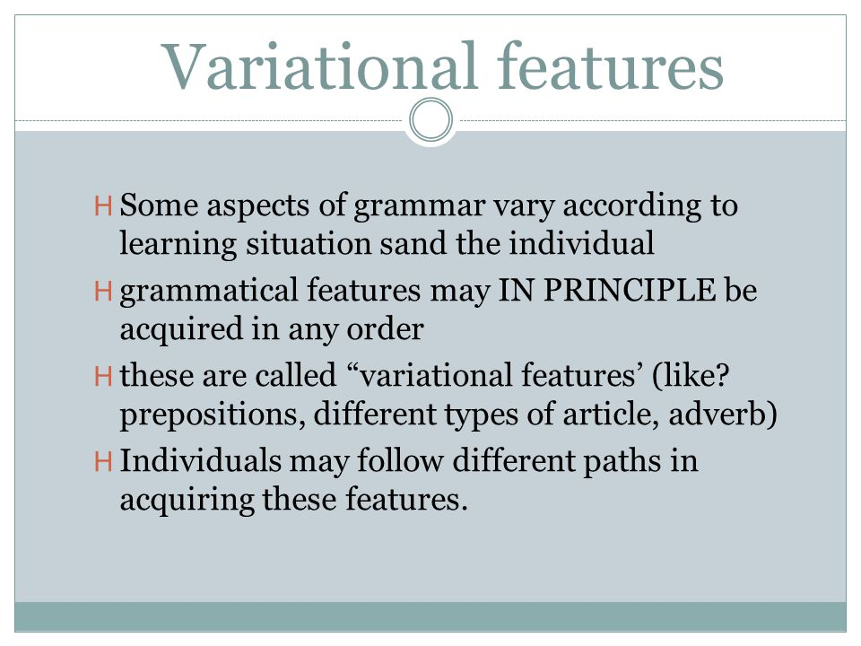 Variational features Some aspects of grammar vary according to learning situation sand the individual.